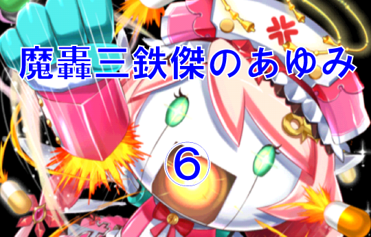 魔轟三鉄傑のあゆみ⑥【上級 登場! 馬鹿野郎!】